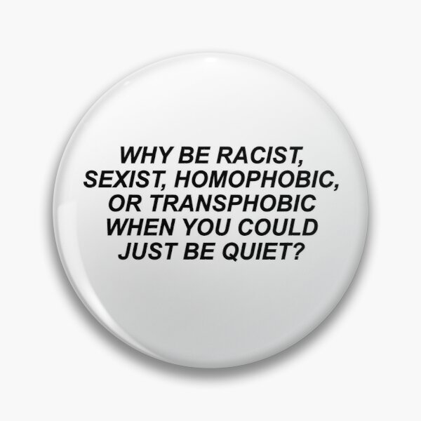 Why Be Racist Sexist Homophobic or Transphobic Pin