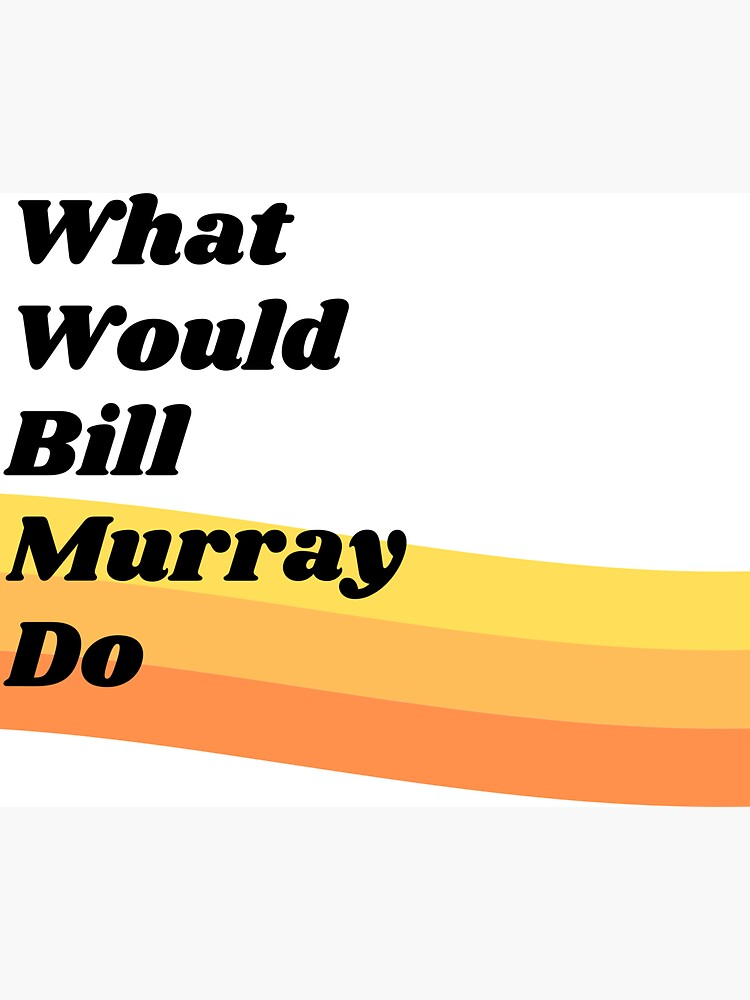 What Would Bill Murray Do  by DivvyMag
