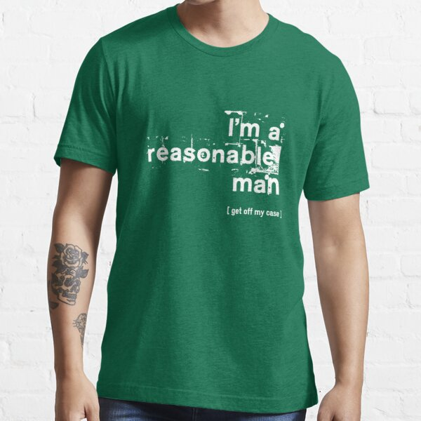 I'm a reasonable man, get off my case Essential T-Shirt