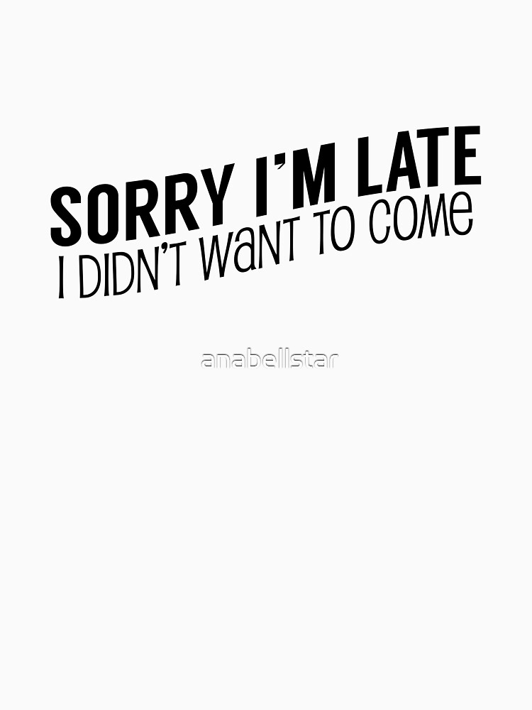 Sorry I'm Late, I Didn't Want To Come by anabellstar