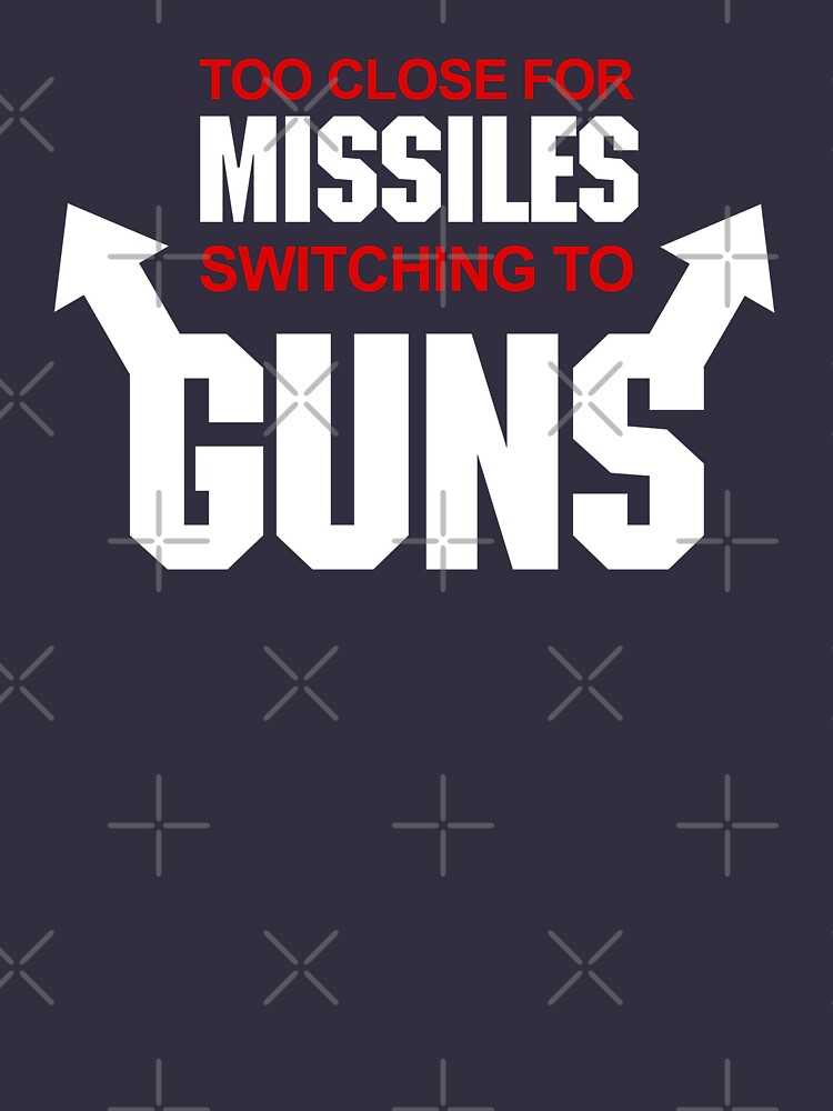 Too Close for Missiles, Switching to Guns | Unisex T-Shirt