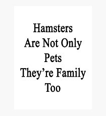 Hamsters Are Not Only Pets They're Family Too  Photographic Print