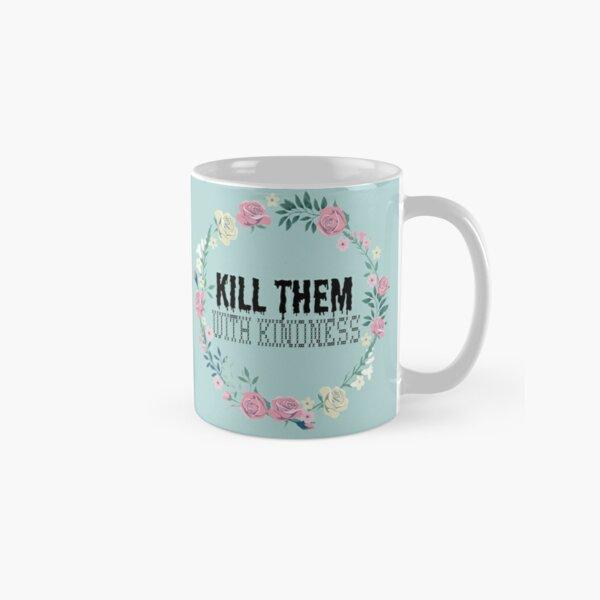 Kill Them With Kindness Classic Mug