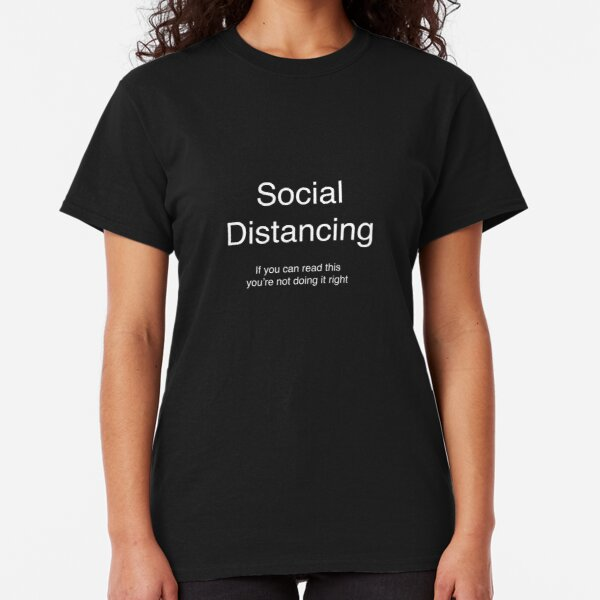 Social Distancing - If you can read this you're not doing it right  Classic T-Shirt