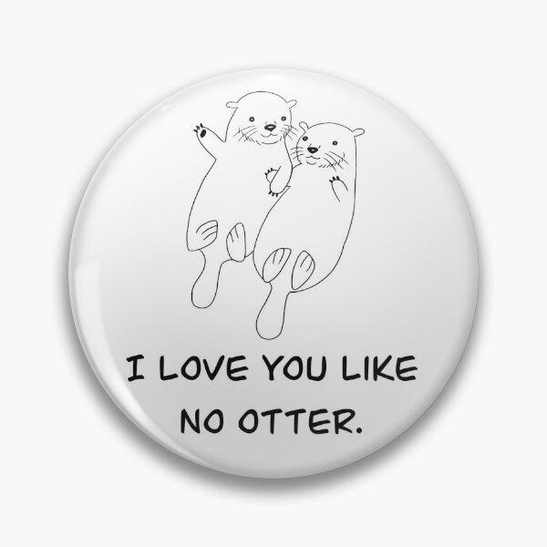 I Love You Like No Otter Pin