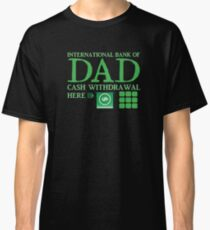 The international BANK OF DAD cash withdrawal here with ATM CASH MONEY Classic T-Shirt