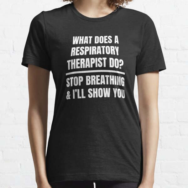 What Does A Respiratory Therapist Do? Stop Breathing And I'll Show You Essential T-Shirt