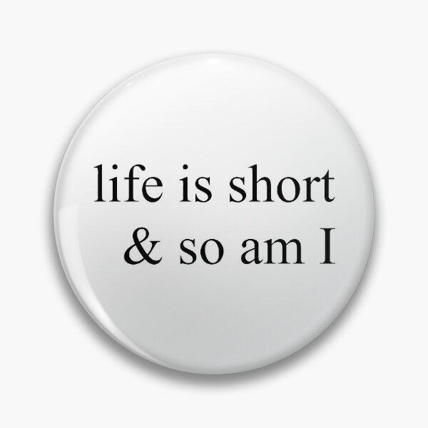 life is short & so am I  Pin