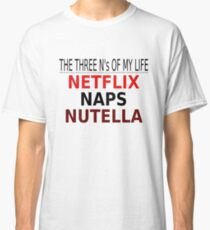 The Three N's Of My Life - Netflix, Naps, Nutella Classic T-Shirt