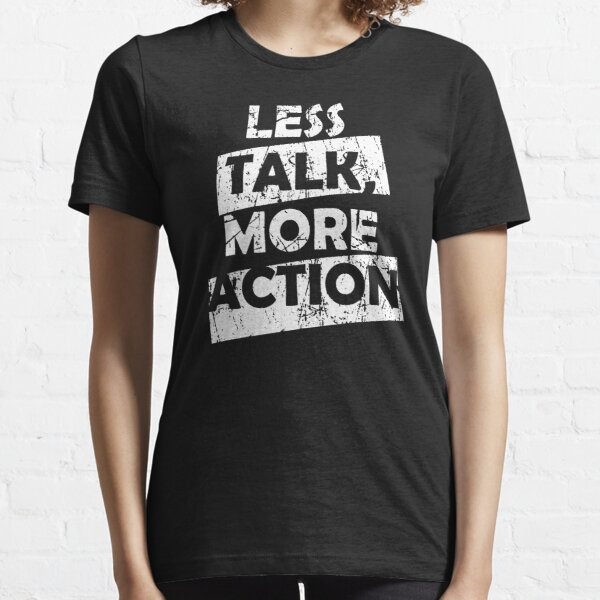 Less Talk More Action  Essential T-Shirt