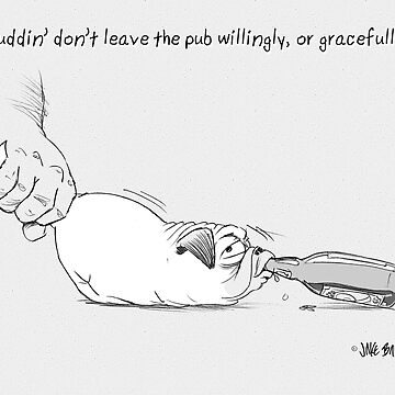 Puddin' don't leave the pub willingly, or gracefully. by PuddinDont