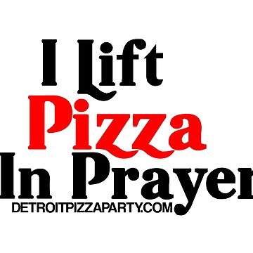 I Lift Pizza in Prayer by thedpizzaparty