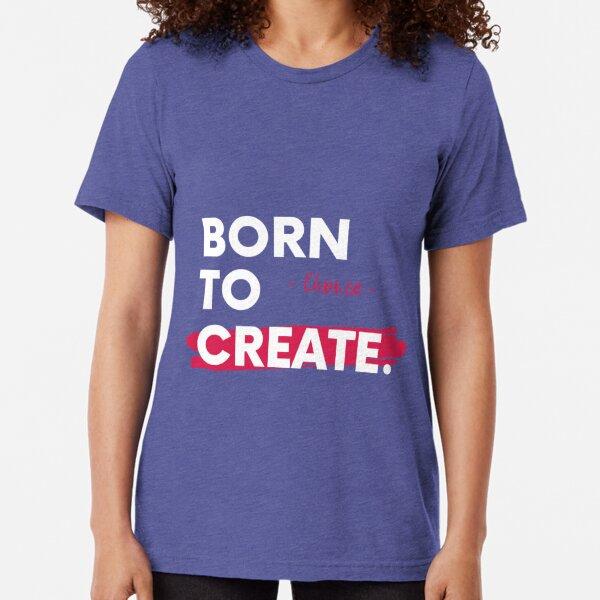Choi.ce - Born To Create Artist Entrepreneur Motivational Quote Tri-blend T-Shirt