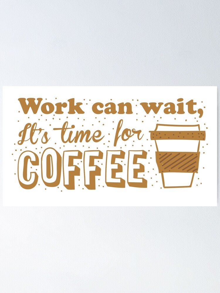 Alternate view of Work can wait, It's time for COFFEE Poster