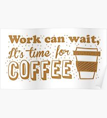 Work can wait, It's time for COFFEE Poster