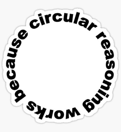 Circular reasoning works because Sticker