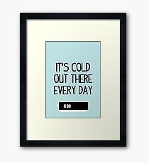 It's cold out there every day Framed Print