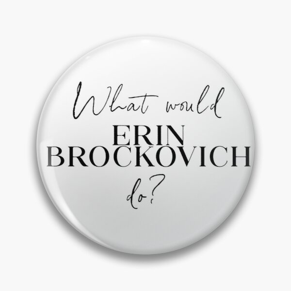 What would Erin Brockovich do? Pin