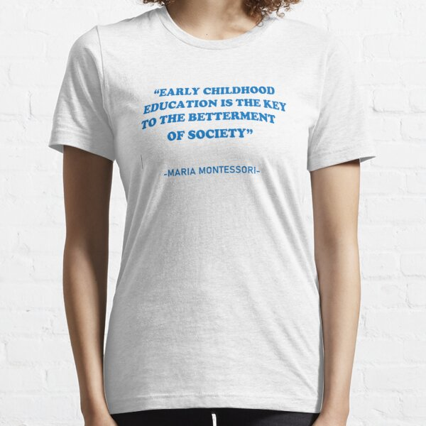 """Maria Montessori's quote: """"Early Childhood Education is the key to the betterment of society"""" Essential T-Shirt"""