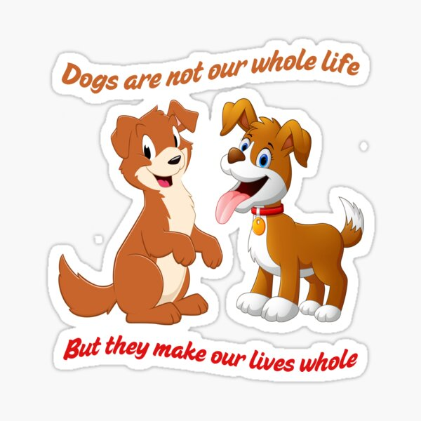 Dogs Are Not Our Whole Life But They Make Our Lives Whole Sticker