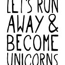 Let's Run Away and Become Unicorns. by TheLoveShop