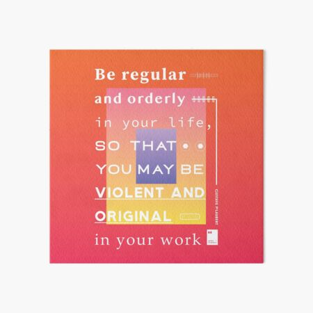 Be regular and orderly in your life, so that you may be violent and original in your work Art Board Print