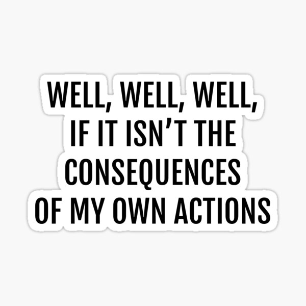 well well well, if it isnt the consequences of my own actions Sticker