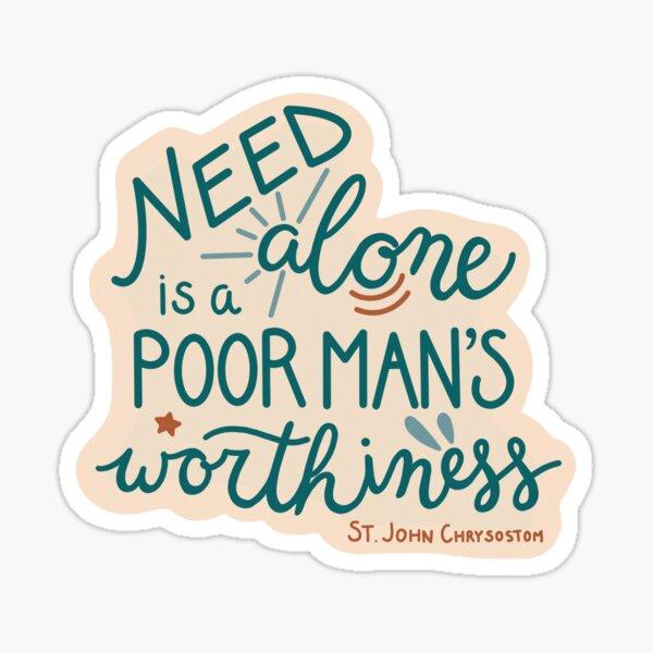 """Need alone is a poor man's worthiness"" -St. John Chrysostom Sticker"