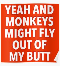 Yeah and Monkeys might fly out of my butt Poster