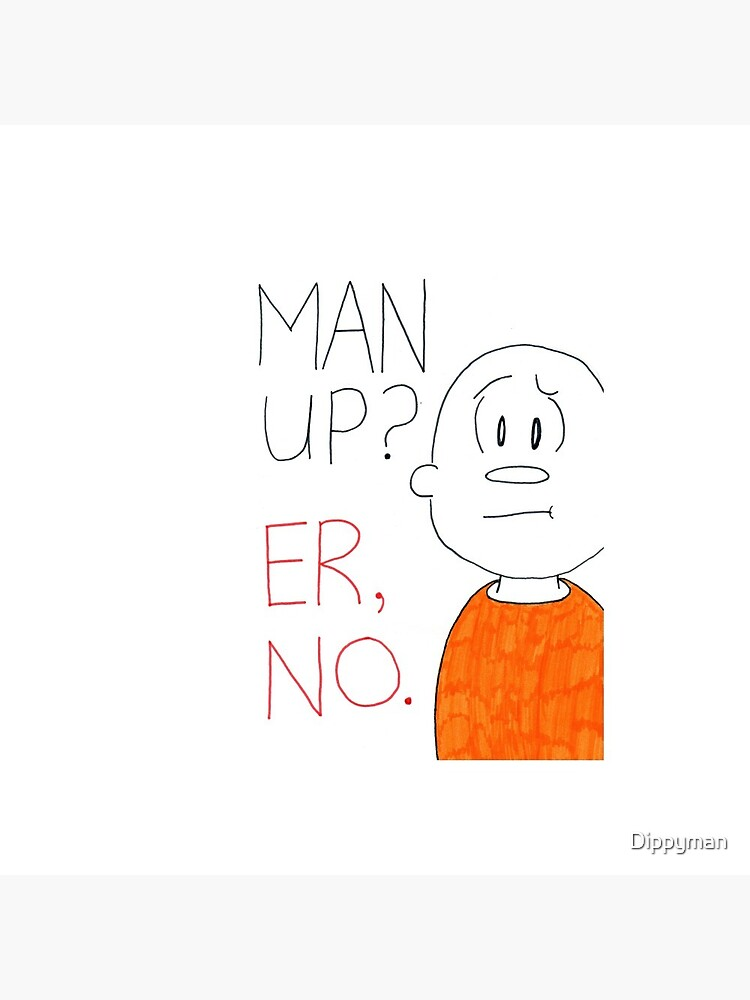 Man up? Er, no by Dippyman