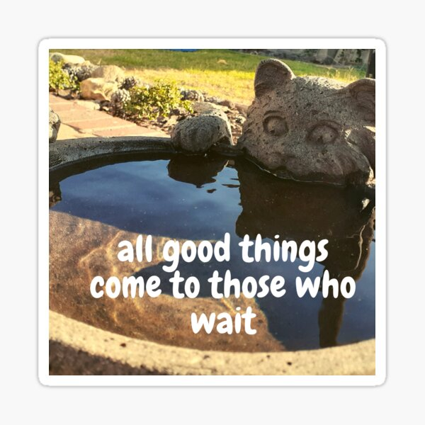All good things come to those who wait Sticker