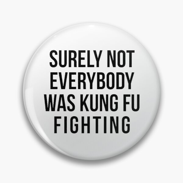 Surely Not Everybody Was Kung Fu Fighting Pin