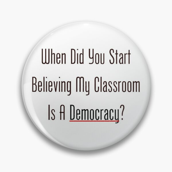 When Did You Start Believing My Classroom Is A Democracy? Pin