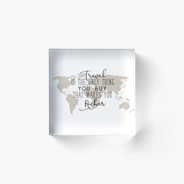 Travel is the Only Thing you Buy That Makes you Richer Acrylic Block