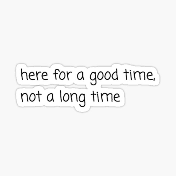 here for a good time, not a long time sticker  Sticker