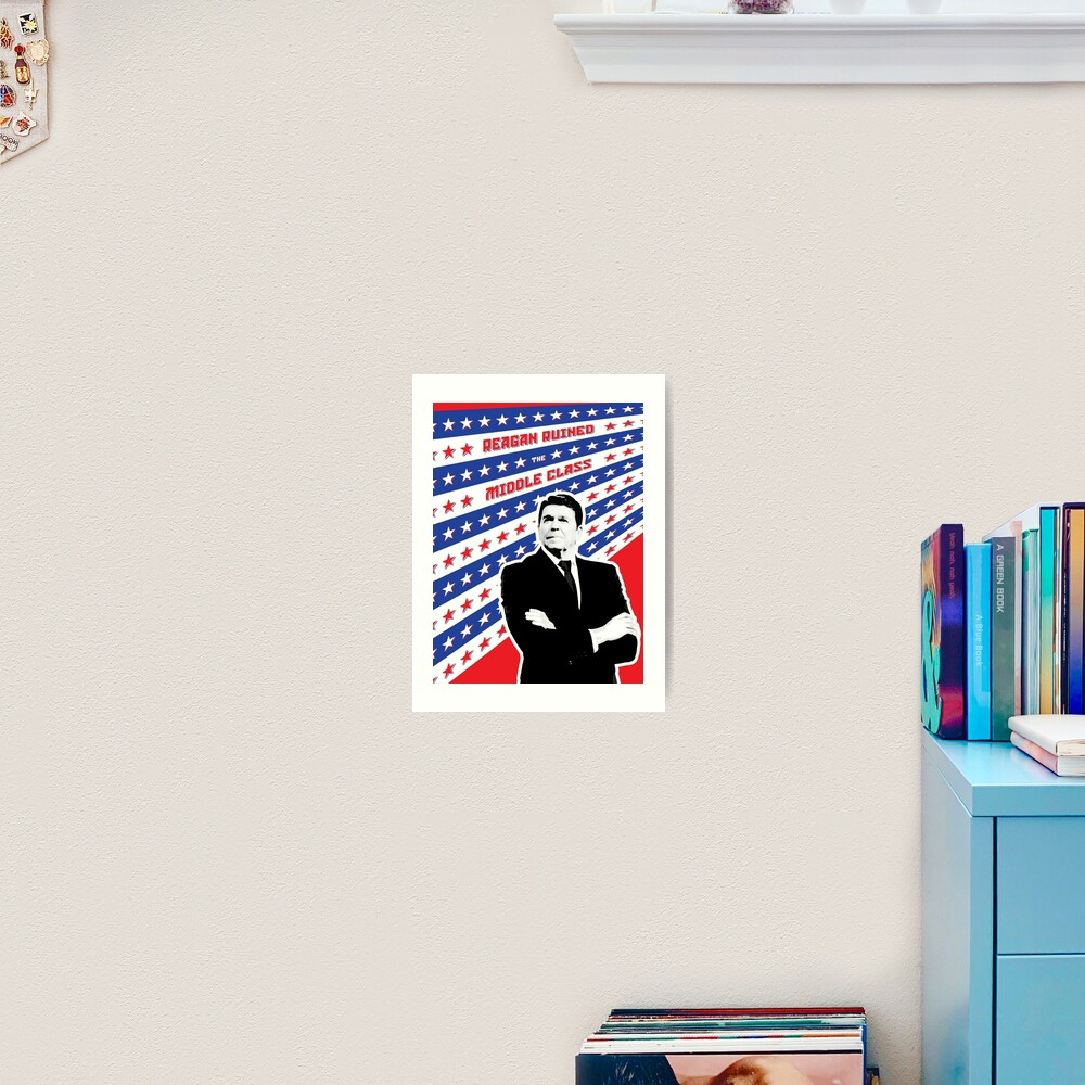 Reagan Ruined the Middle Class Art Print