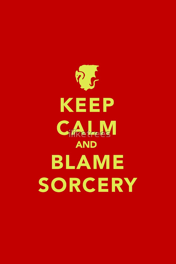 Keep Calm and Blame Sorcery by iliketrees