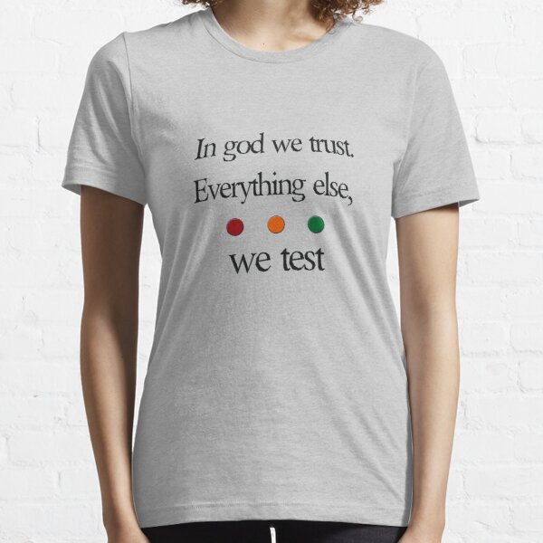 In god we trust.  Everything else we test Essential T-Shirt