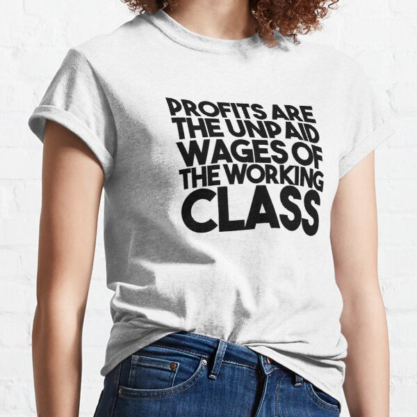 Profits Are The Unpaid Wages Of The Working Class Classic T-Shirt