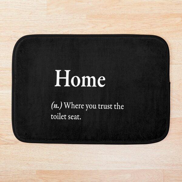 Home (n.) Where you trust the toilet seat. Bath Mat