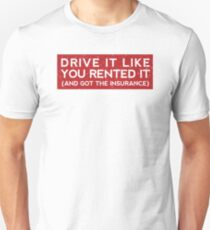 Drive it like you rented it (and got the insurance) Unisex T-Shirt