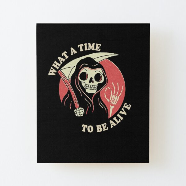 What A Time To Be Alive Wood Mounted Print