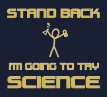 Stand Back I am going to Try Science