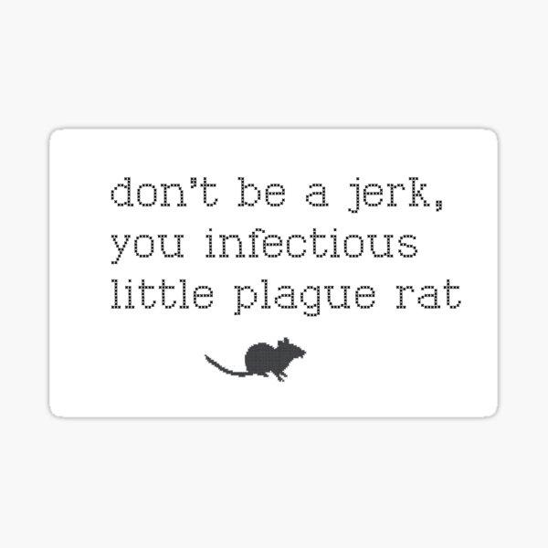 Don't be a jerk, you infectious little plague rat Sticker