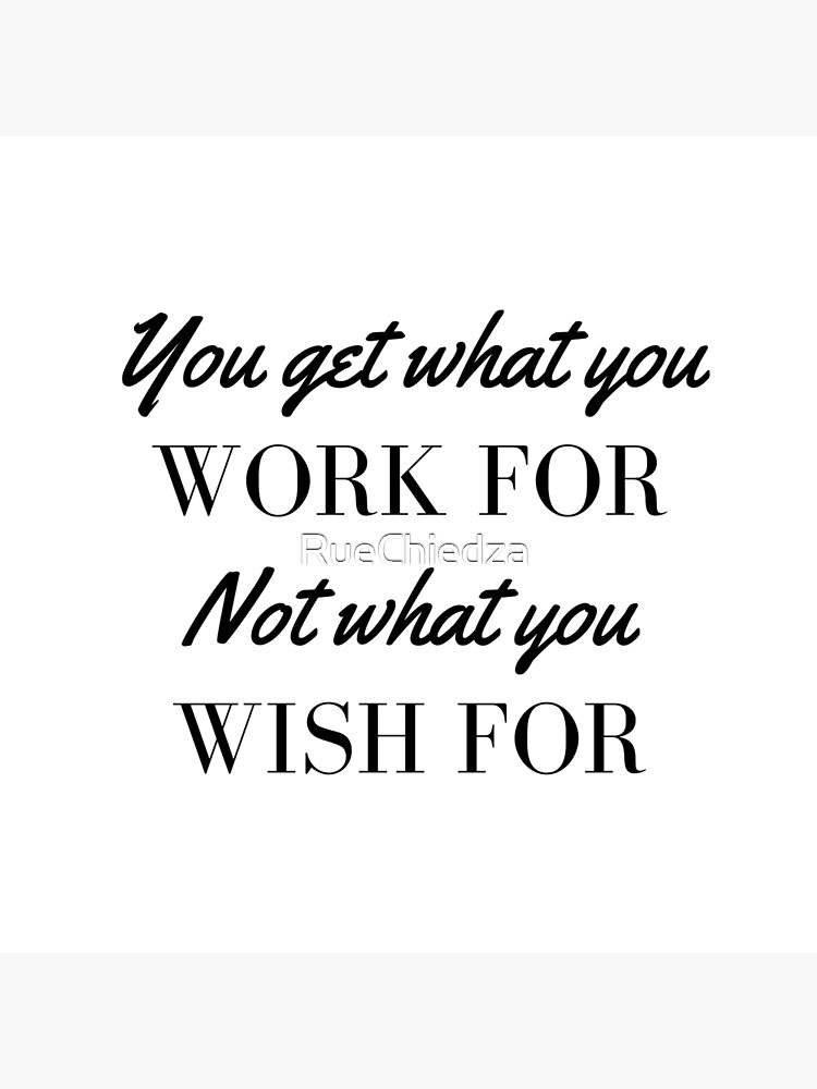 You Get What You Work For Not What You Wish For by RueChiedza
