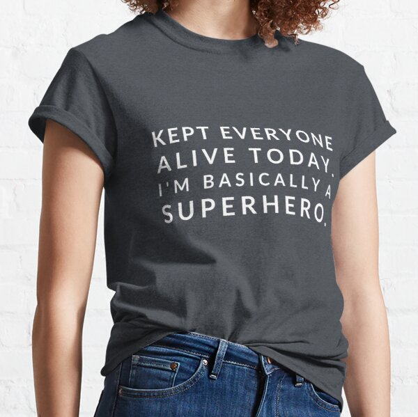 Kept everyone alive today. I'm basically a superhero. Classic T-Shirt
