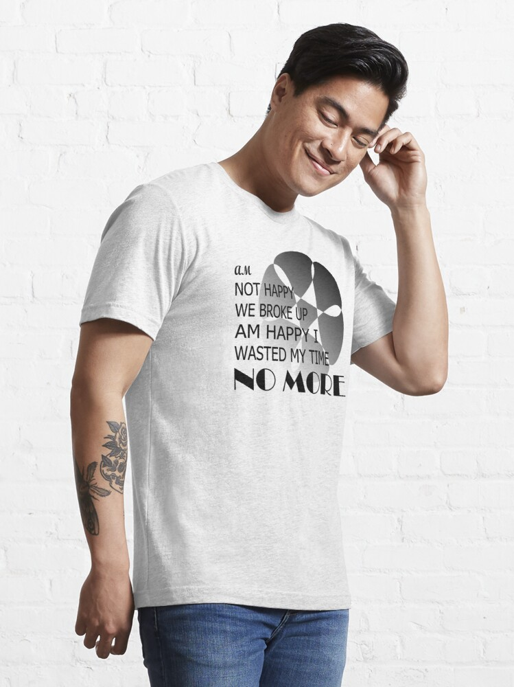 Alternate view of Am not happy we broke up, am happy i wasted my time no more Essential T-Shirt