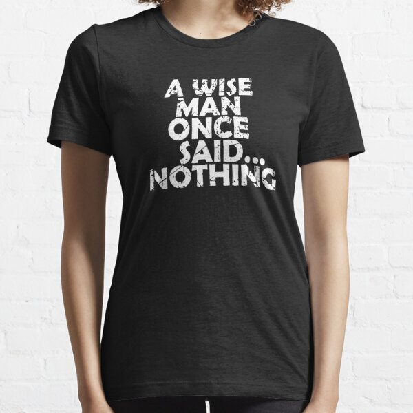 A Wise Man Once Said...Nothing Essential T-Shirt
