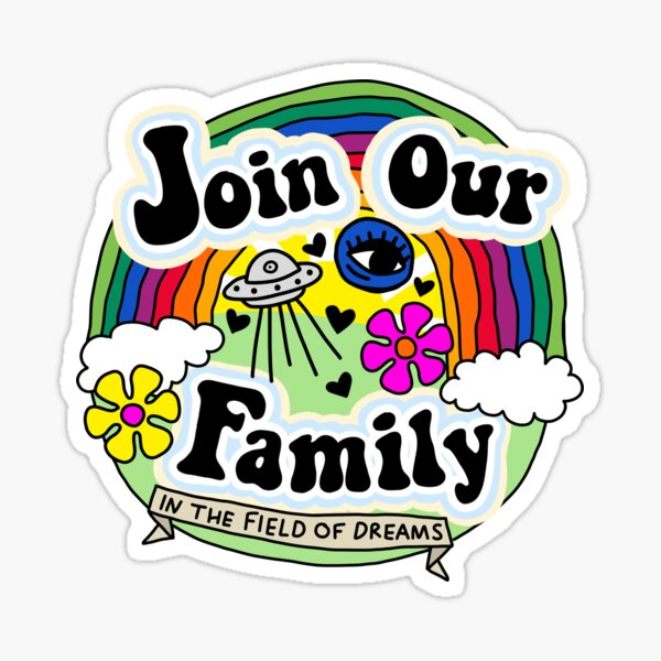 join our family in the field of dreams Sticker
