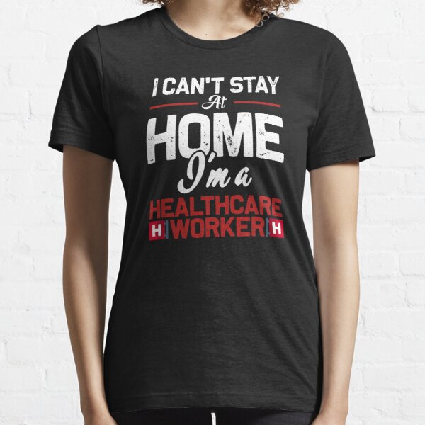 I can't stay at home i'm a healthcare worker  Essential T-Shirt